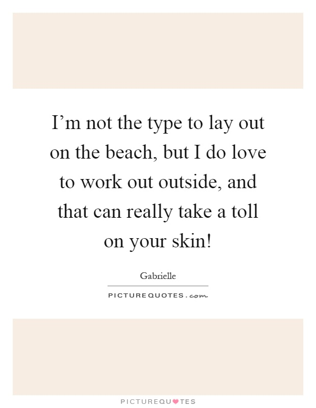 I'm not the type to lay out on the beach, but I do love to work out outside, and that can really take a toll on your skin! Picture Quote #1