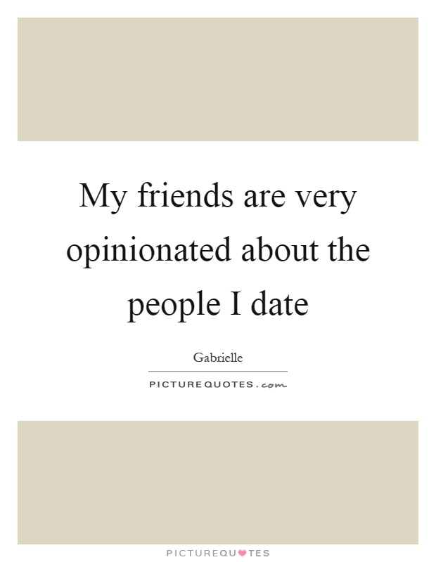 My friends are very opinionated about the people I date Picture Quote #1