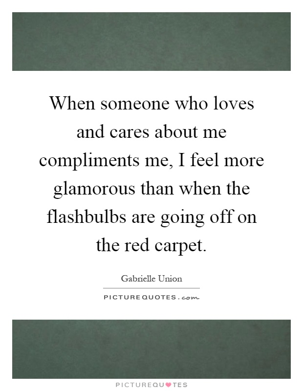 When someone who loves and cares about me compliments me, I feel more glamorous than when the flashbulbs are going off on the red carpet Picture Quote #1