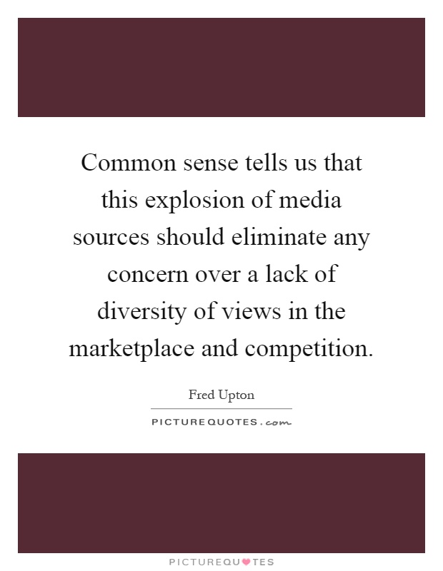 Common sense tells us that this explosion of media sources should eliminate any concern over a lack of diversity of views in the marketplace and competition Picture Quote #1