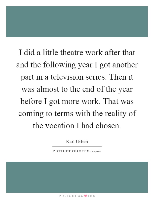 I did a little theatre work after that and the following year I got another part in a television series. Then it was almost to the end of the year before I got more work. That was coming to terms with the reality of the vocation I had chosen Picture Quote #1
