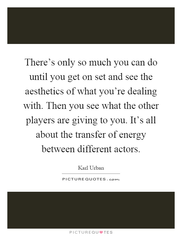 There's only so much you can do until you get on set and see the aesthetics of what you're dealing with. Then you see what the other players are giving to you. It's all about the transfer of energy between different actors Picture Quote #1