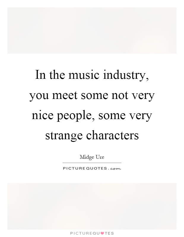 In the music industry, you meet some not very nice people, some very strange characters Picture Quote #1