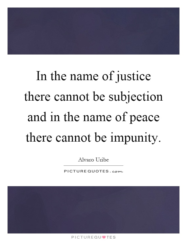 In the name of justice there cannot be subjection and in the name of peace there cannot be impunity Picture Quote #1