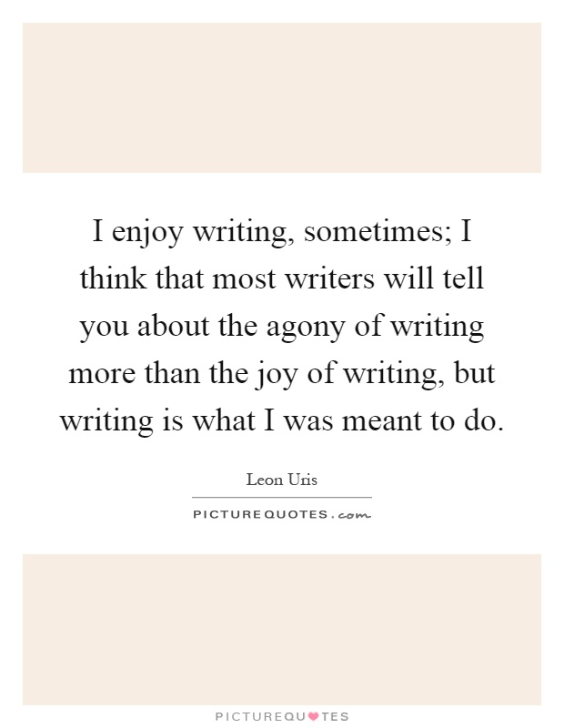 I enjoy writing, sometimes; I think that most writers will tell you about the agony of writing more than the joy of writing, but writing is what I was meant to do Picture Quote #1