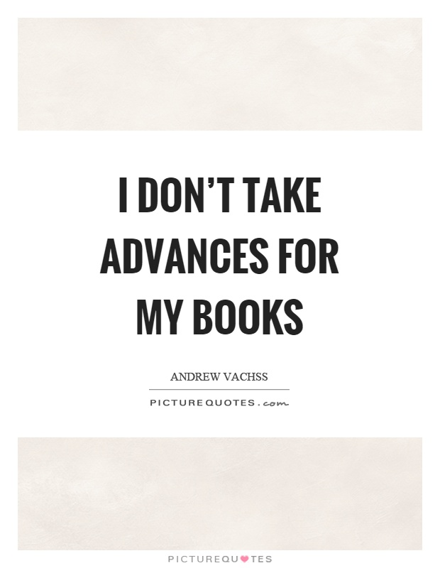 I don't take advances for my books Picture Quote #1