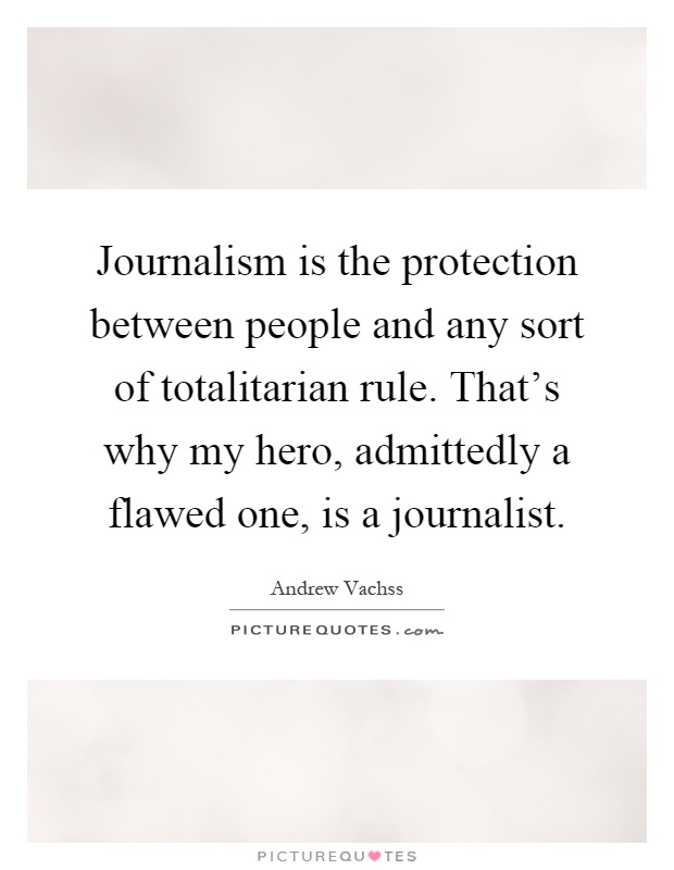 Journalism is the protection between people and any sort of totalitarian rule. That's why my hero, admittedly a flawed one, is a journalist Picture Quote #1