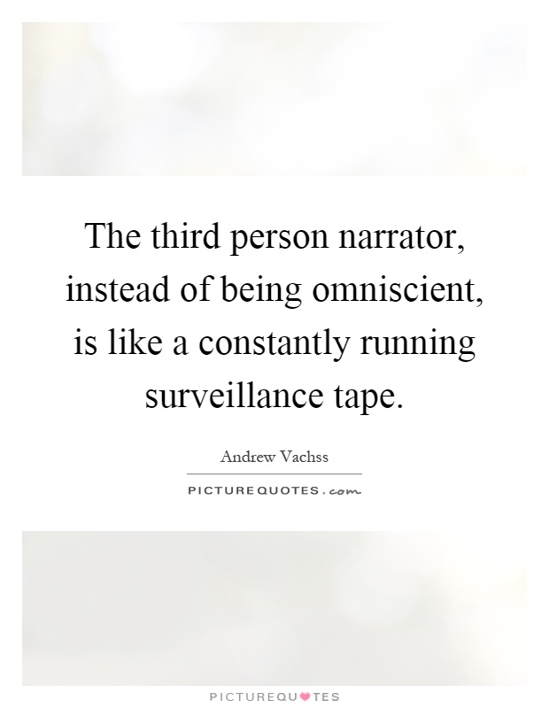 The third person narrator, instead of being omniscient, is like a constantly running surveillance tape Picture Quote #1