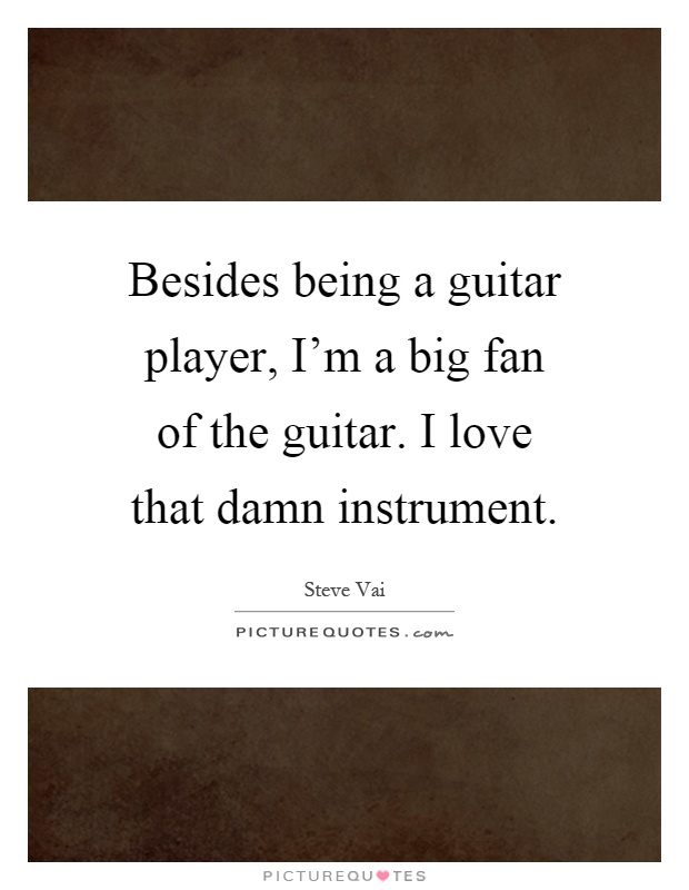 Besides being a guitar player, I'm a big fan of the guitar. I love that damn instrument Picture Quote #1