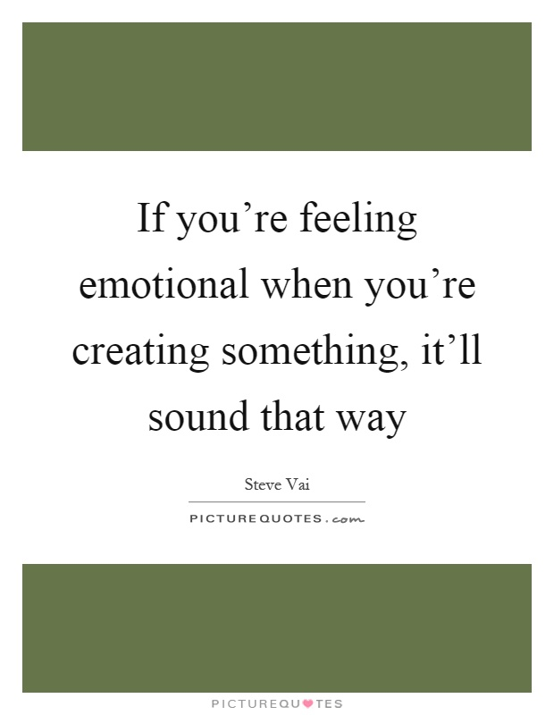 If you're feeling emotional when you're creating something, it'll sound that way Picture Quote #1