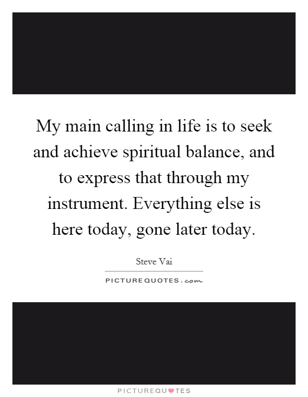 My main calling in life is to seek and achieve spiritual balance, and to express that through my instrument. Everything else is here today, gone later today Picture Quote #1
