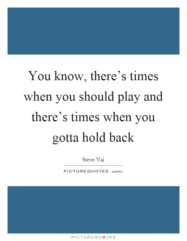 You know, there's times when you should play and there's times when you gotta hold back Picture Quote #1