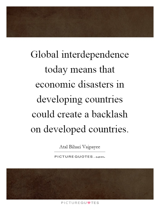 Global interdependence today means that economic disasters in developing countries could create a backlash on developed countries Picture Quote #1