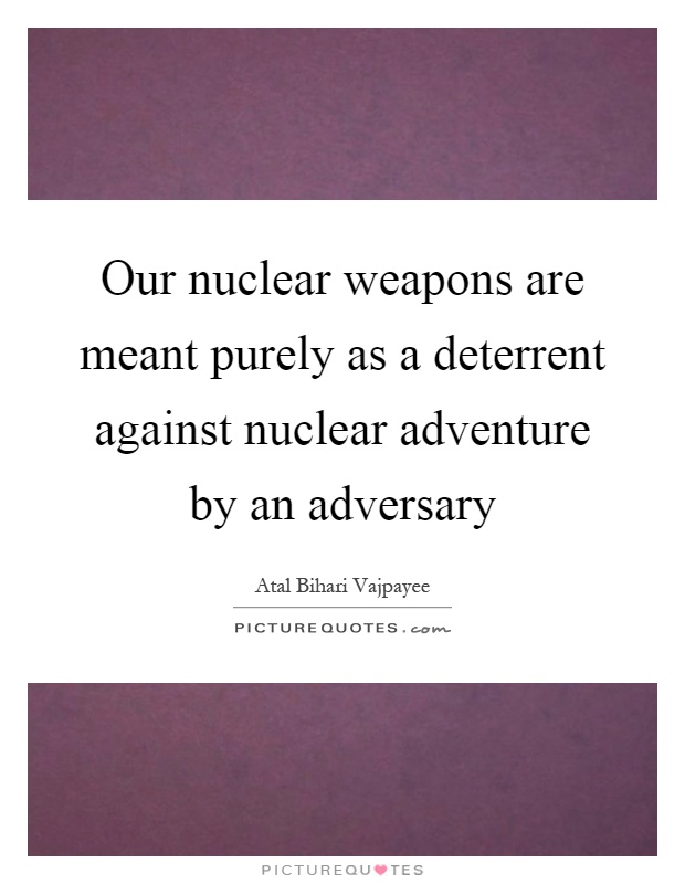 Our nuclear weapons are meant purely as a deterrent against nuclear adventure by an adversary Picture Quote #1