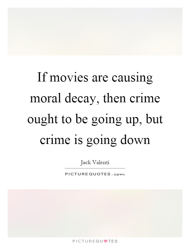 If movies are causing moral decay, then crime ought to be going up, but crime is going down Picture Quote #1