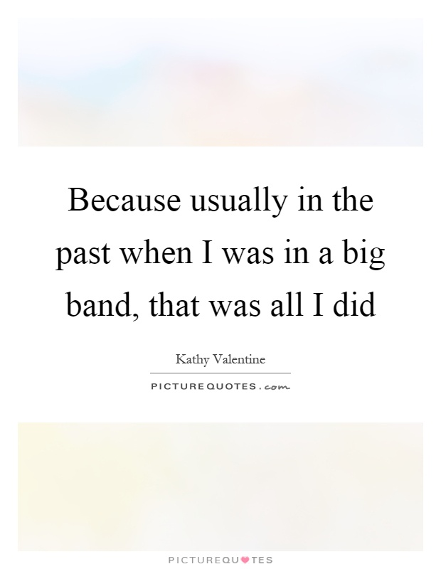 Because usually in the past when I was in a big band, that was all I did Picture Quote #1