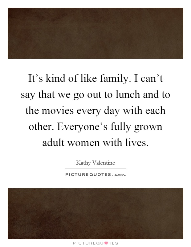 It's kind of like family. I can't say that we go out to lunch and to the movies every day with each other. Everyone's fully grown adult women with lives Picture Quote #1