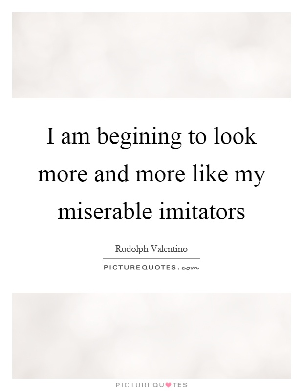 I am begining to look more and more like my miserable imitators Picture Quote #1