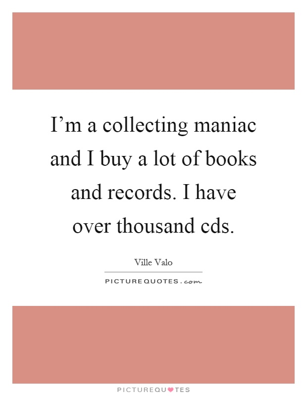 I'm a collecting maniac and I buy a lot of books and records. I have over thousand cds Picture Quote #1