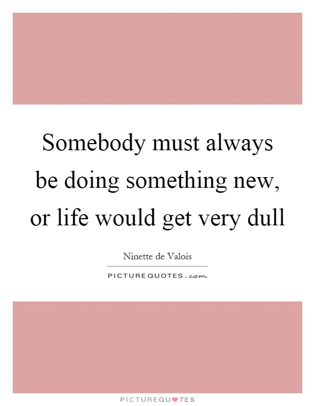 Somebody must always be doing something new, or life would get very dull Picture Quote #1