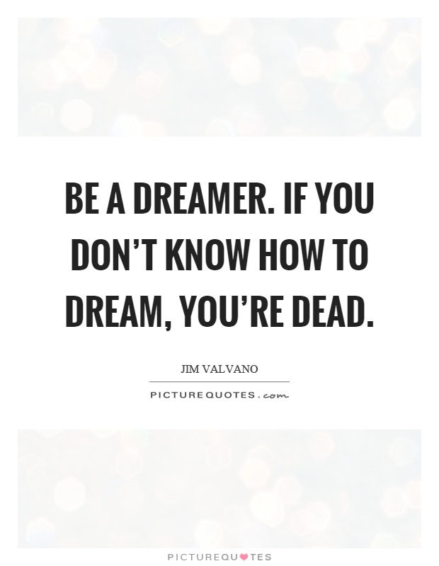 Be a dreamer. If you don't know how to dream, you're dead Picture Quote #1
