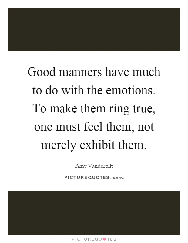 Good manners have much to do with the emotions. To make them ring true, one must feel them, not merely exhibit them Picture Quote #1