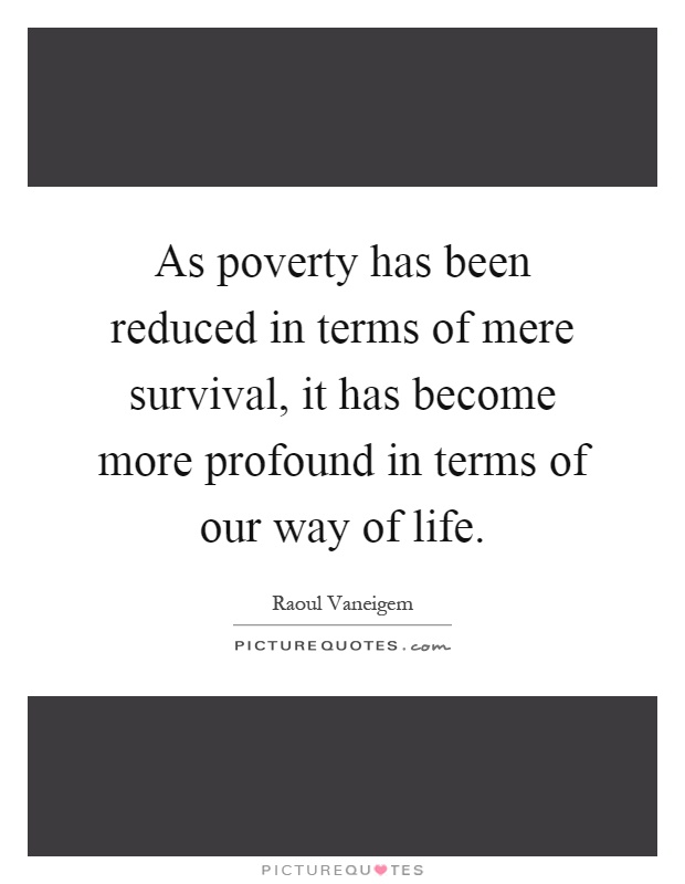 As poverty has been reduced in terms of mere survival, it has become more profound in terms of our way of life Picture Quote #1