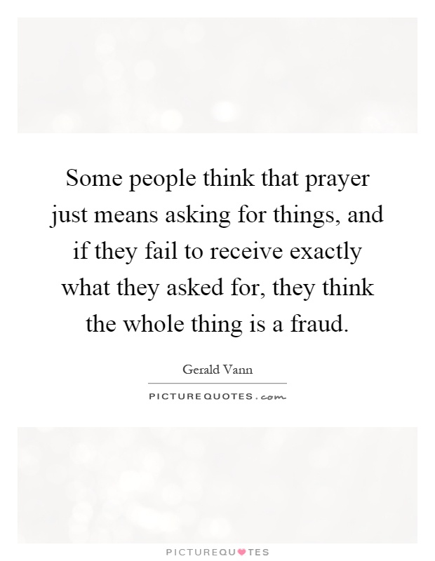 Some people think that prayer just means asking for things, and if they fail to receive exactly what they asked for, they think the whole thing is a fraud Picture Quote #1