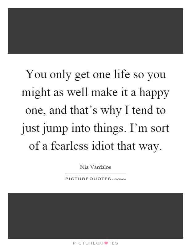 You only get one life so you might as well make it a happy one, and that's why I tend to just jump into things. I'm sort of a fearless idiot that way Picture Quote #1
