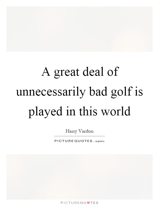 A great deal of unnecessarily bad golf is played in this world Picture Quote #1
