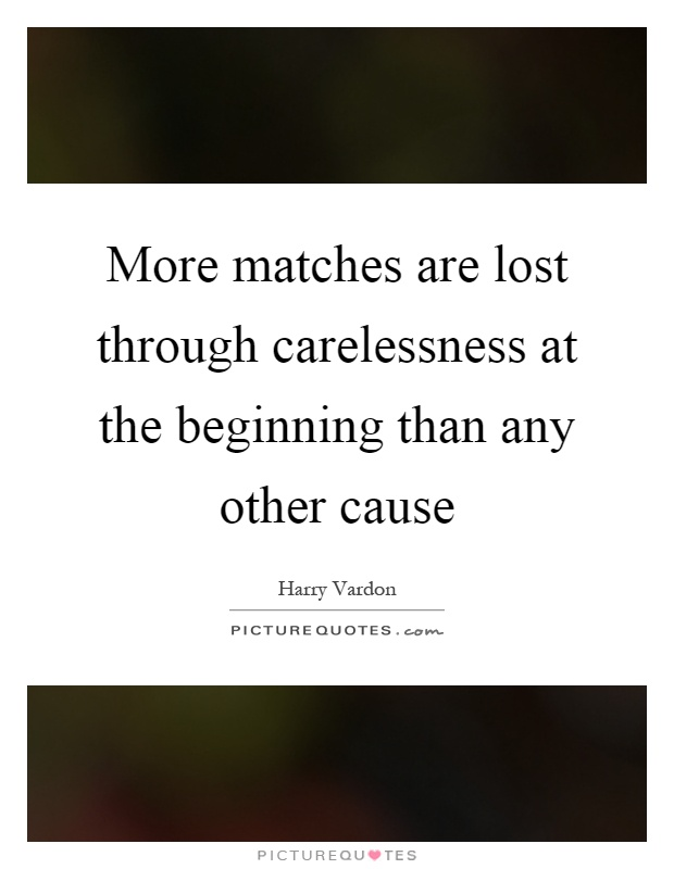 More matches are lost through carelessness at the beginning than any other cause Picture Quote #1