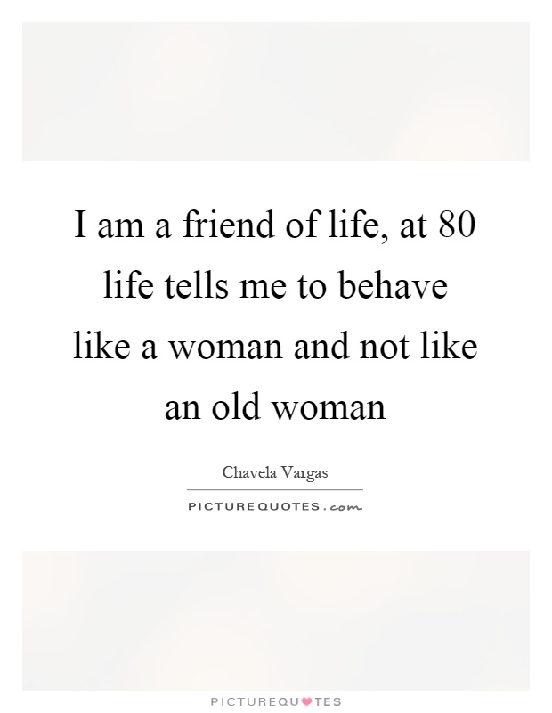 I am a friend of life, at 80 life tells me to behave like a woman and not like an old woman Picture Quote #1