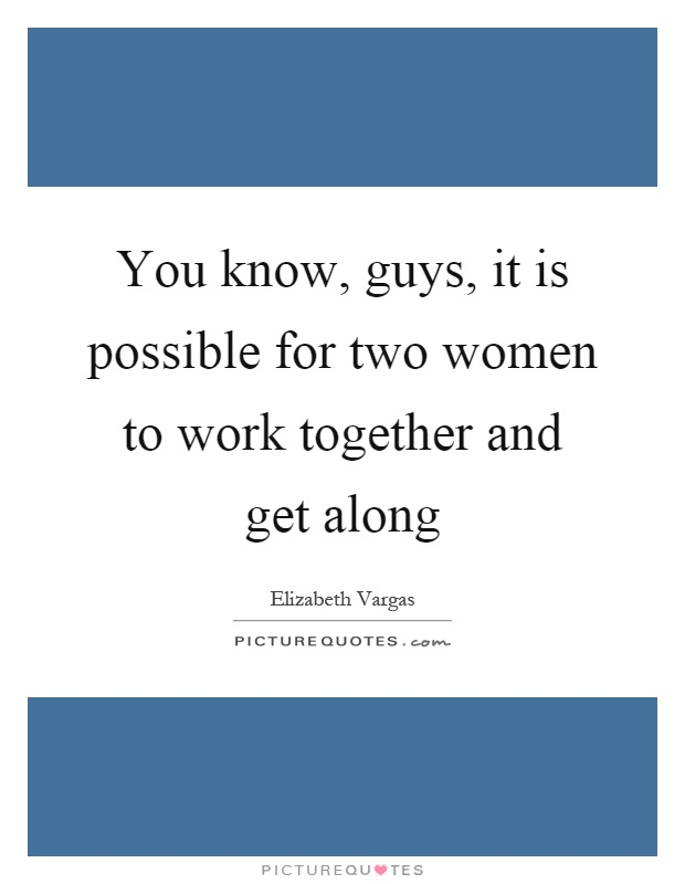 You know, guys, it is possible for two women to work together and get along Picture Quote #1