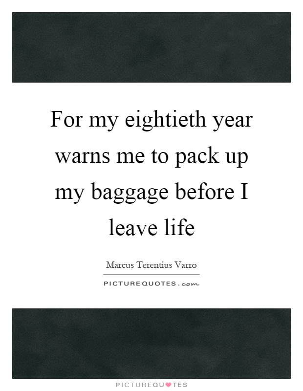 For my eightieth year warns me to pack up my baggage before I leave life Picture Quote #1