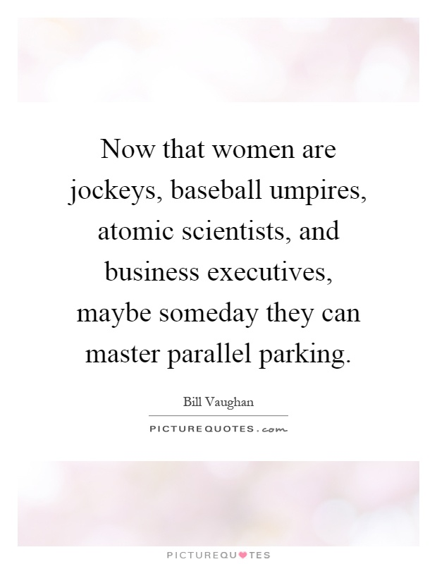 Now that women are jockeys, baseball umpires, atomic scientists, and business executives, maybe someday they can master parallel parking Picture Quote #1