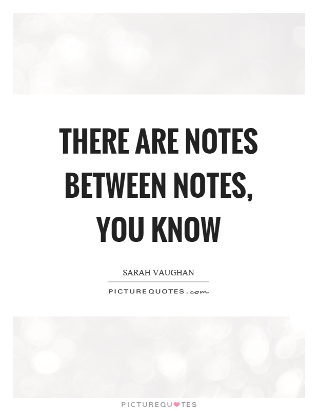 There are notes between notes, you know Picture Quote #1