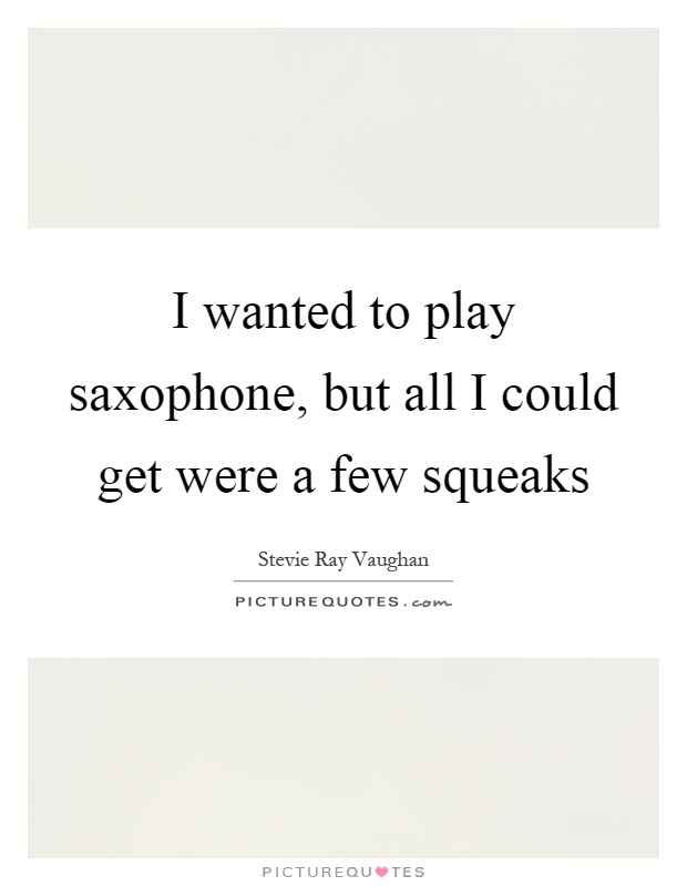 I wanted to play saxophone, but all I could get were a few squeaks Picture Quote #1
