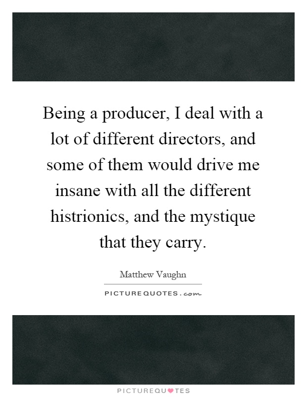 Being a producer, I deal with a lot of different directors, and some of them would drive me insane with all the different histrionics, and the mystique that they carry Picture Quote #1