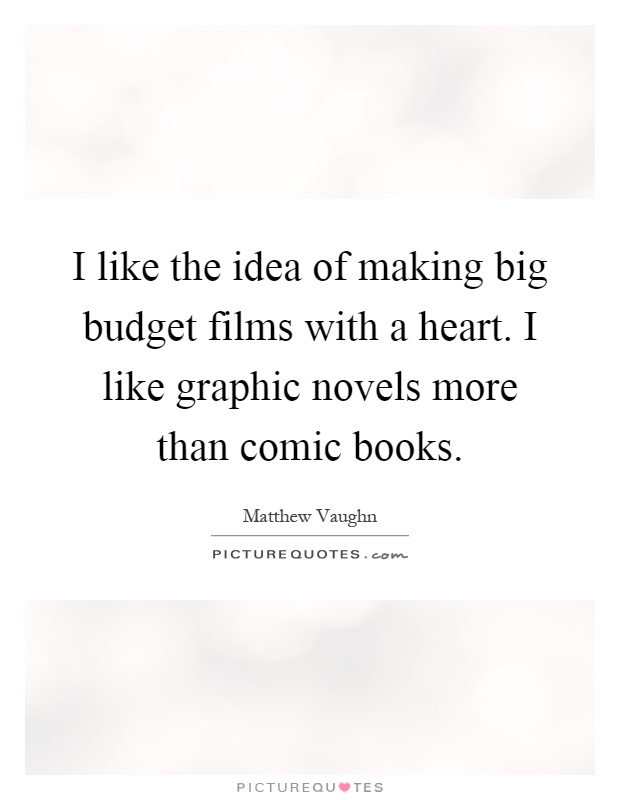 I like the idea of making big budget films with a heart. I like graphic novels more than comic books Picture Quote #1