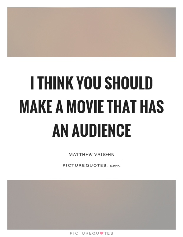 I think you should make a movie that has an audience Picture Quote #1