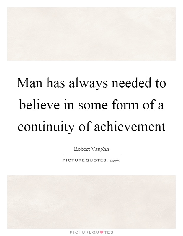 Man has always needed to believe in some form of a continuity of achievement Picture Quote #1