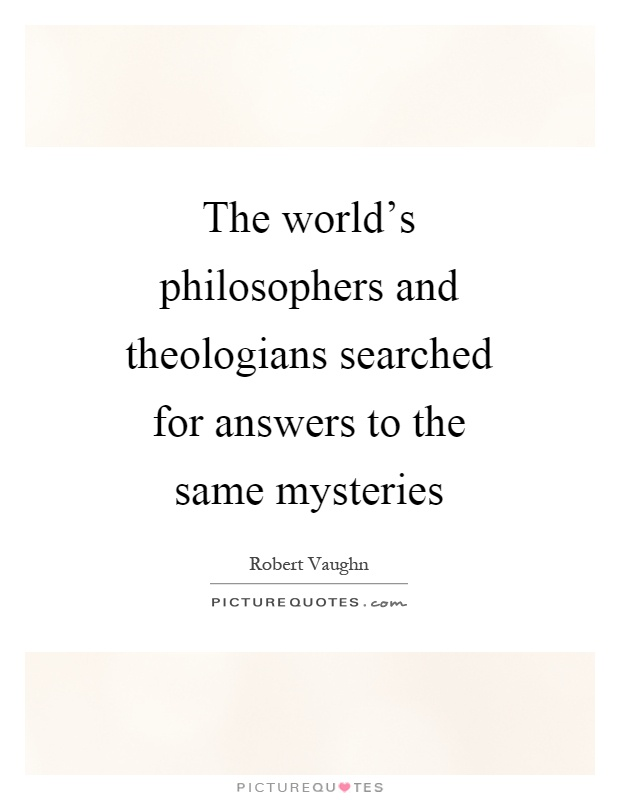 The world's philosophers and theologians searched for answers to the same mysteries Picture Quote #1