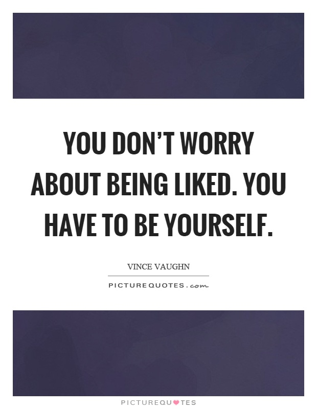 You don\'t worry about being liked. You have to be yourself ...