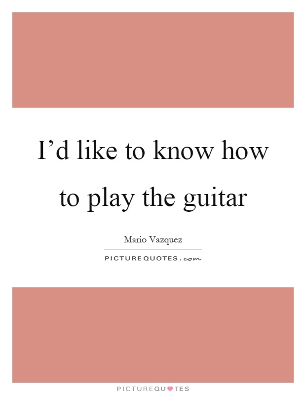 I'd like to know how to play the guitar Picture Quote #1