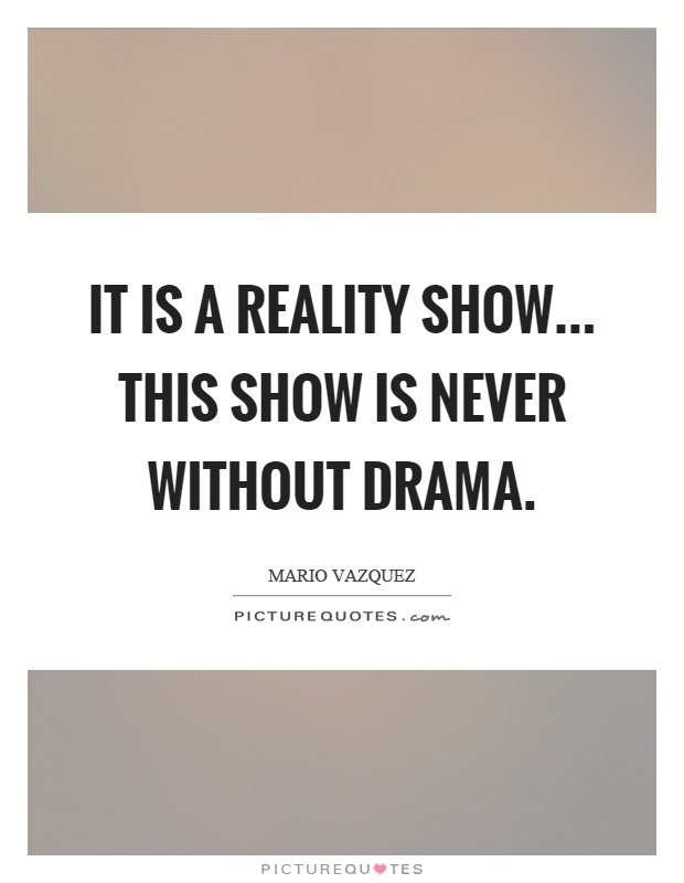 It is a reality show... this show is never without drama Picture Quote #1