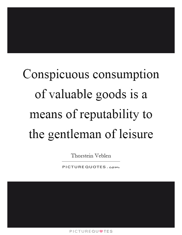 Conspicuous consumption of valuable goods is a means of reputability to the gentleman of leisure Picture Quote #1