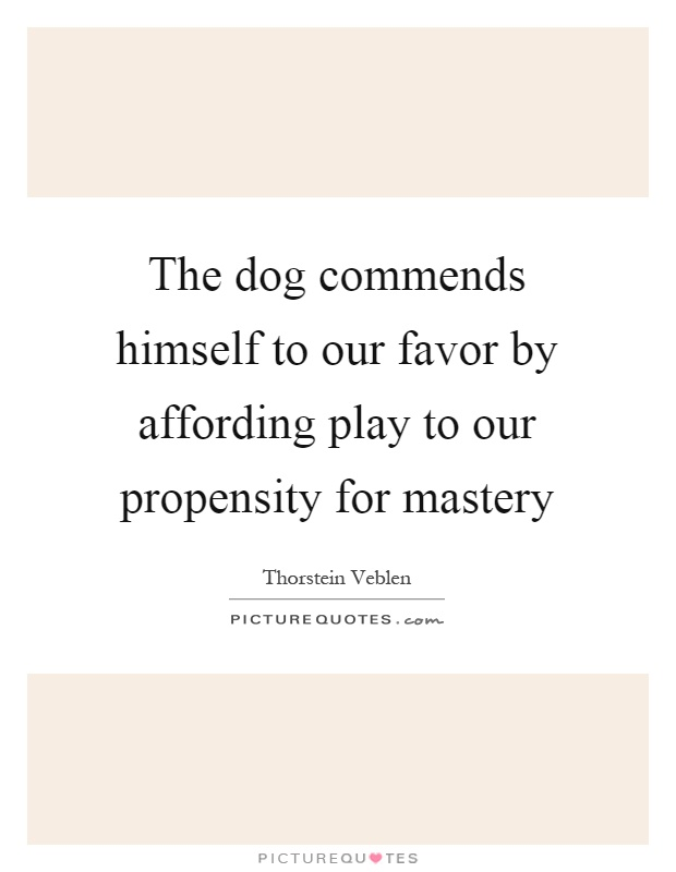The dog commends himself to our favor by affording play to our propensity for mastery Picture Quote #1