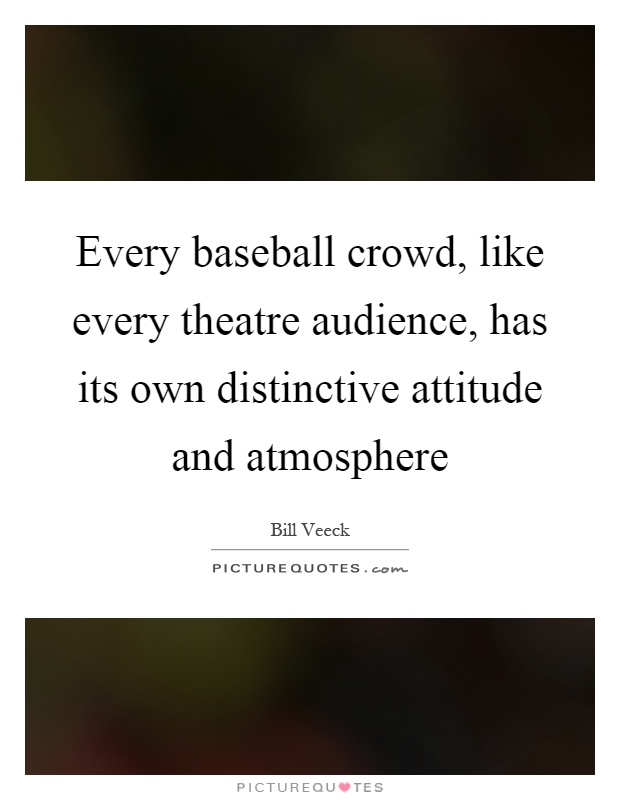 Every baseball crowd, like every theatre audience, has its own distinctive attitude and atmosphere Picture Quote #1