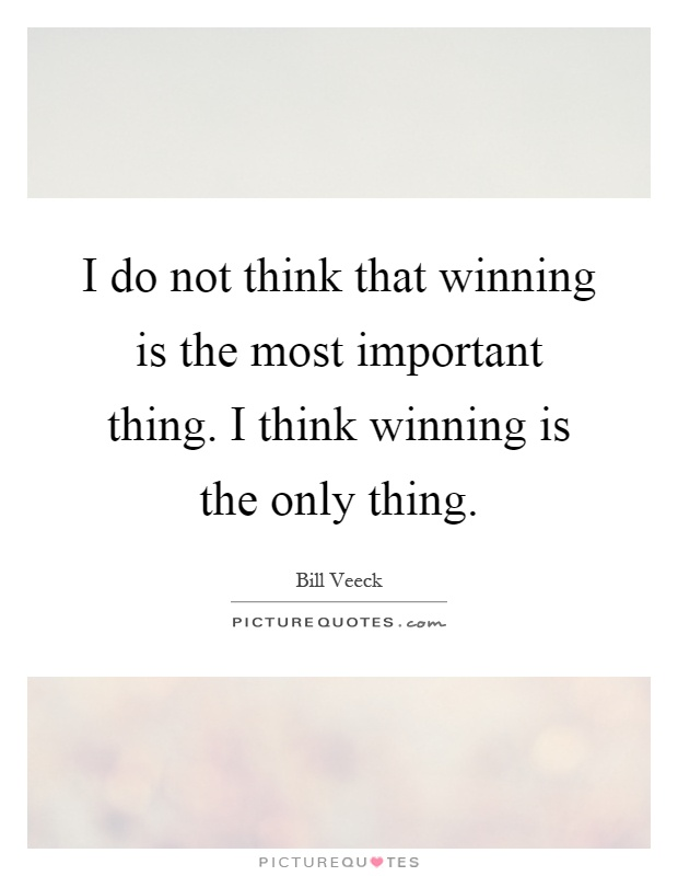I do not think that winning is the most important thing. I think winning is the only thing Picture Quote #1