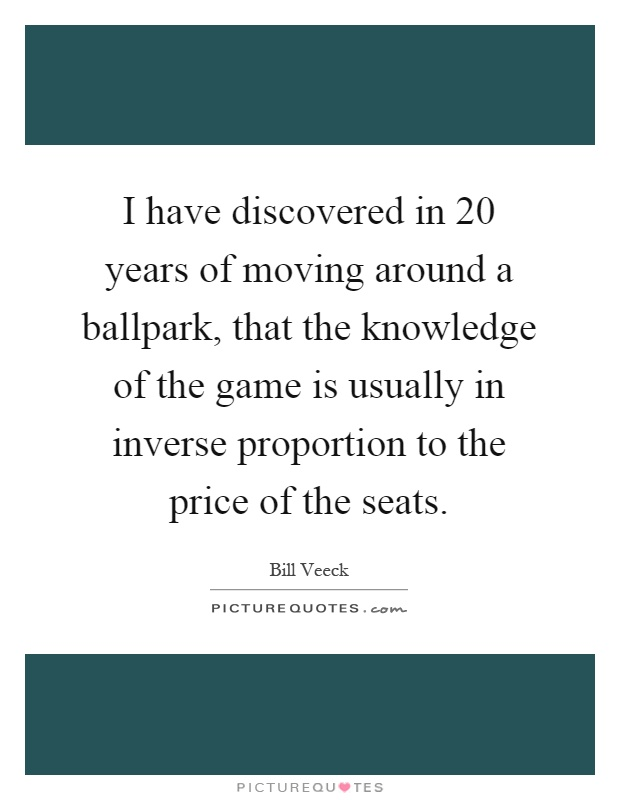I have discovered in 20 years of moving around a ballpark, that the knowledge of the game is usually in inverse proportion to the price of the seats Picture Quote #1